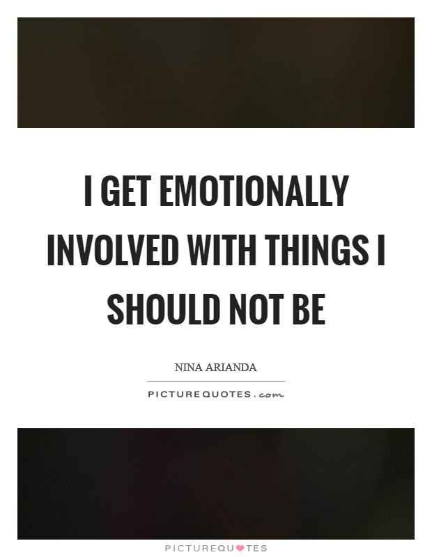 I get emotionally involved with things I should not be Picture Quote #1