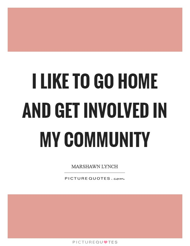 I like to go home and get involved in my community Picture Quote #1