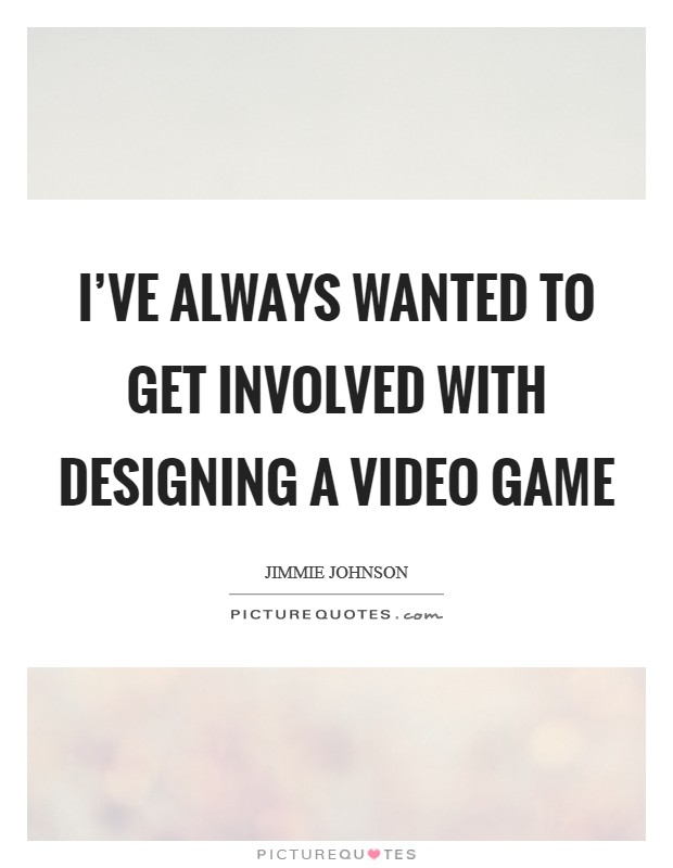 I've always wanted to get involved with designing a video game Picture Quote #1