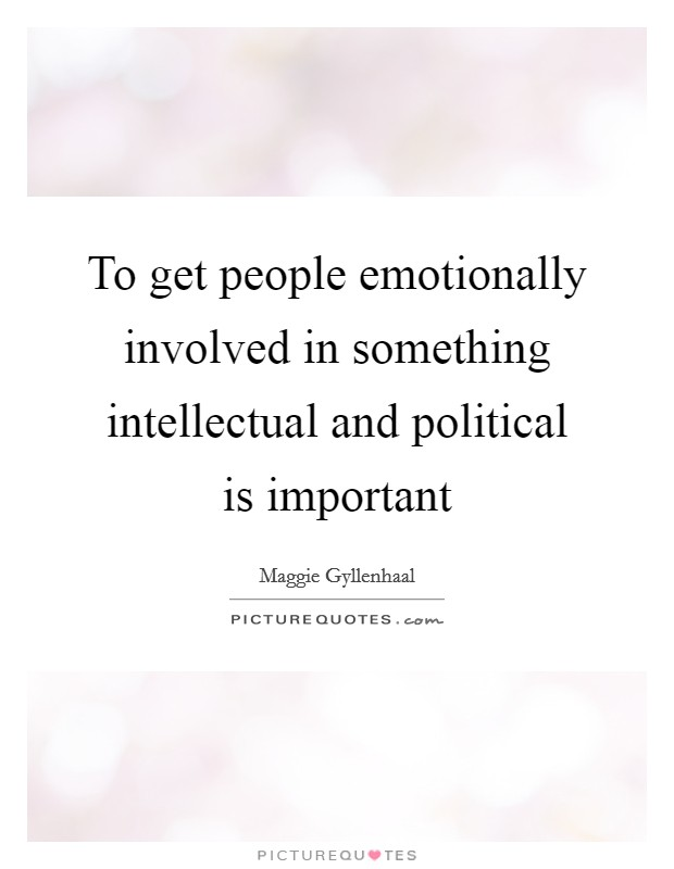 To get people emotionally involved in something intellectual and political is important Picture Quote #1