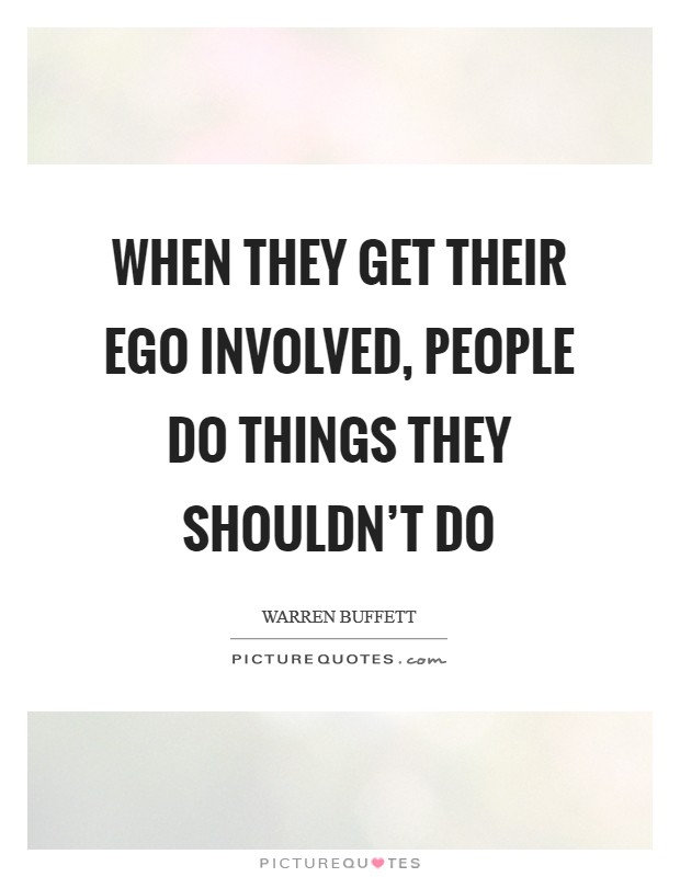 When they get their ego involved, people do things they shouldn't do Picture Quote #1