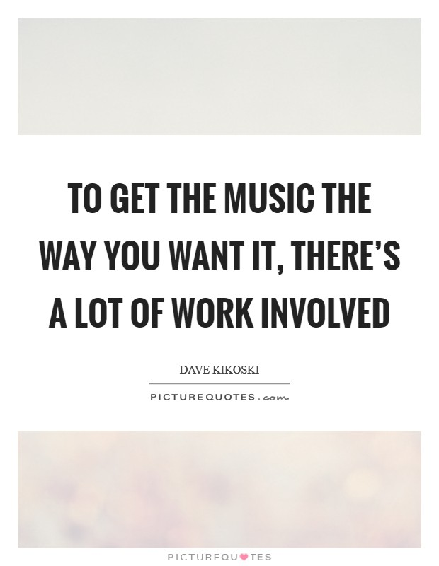 To get the music the way you want it, there's a lot of work involved Picture Quote #1