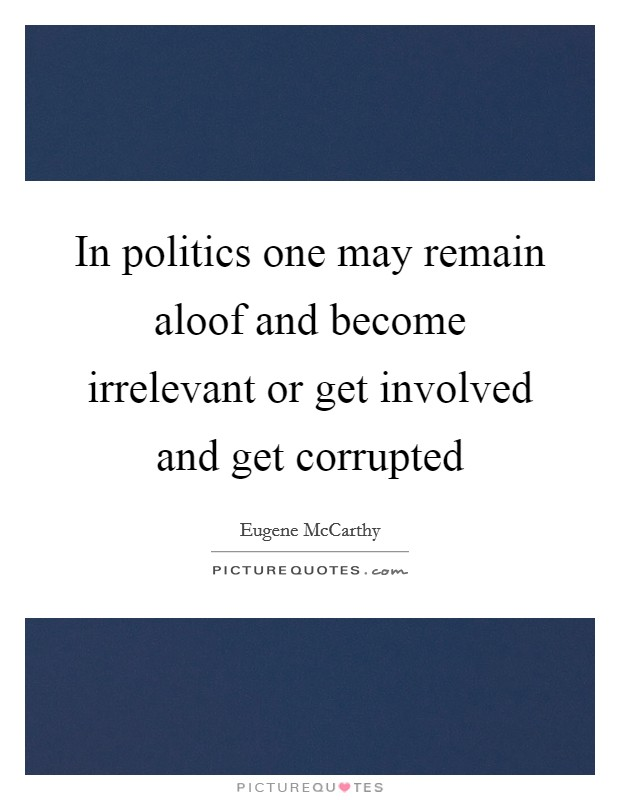 In politics one may remain aloof and become irrelevant or get involved and get corrupted Picture Quote #1