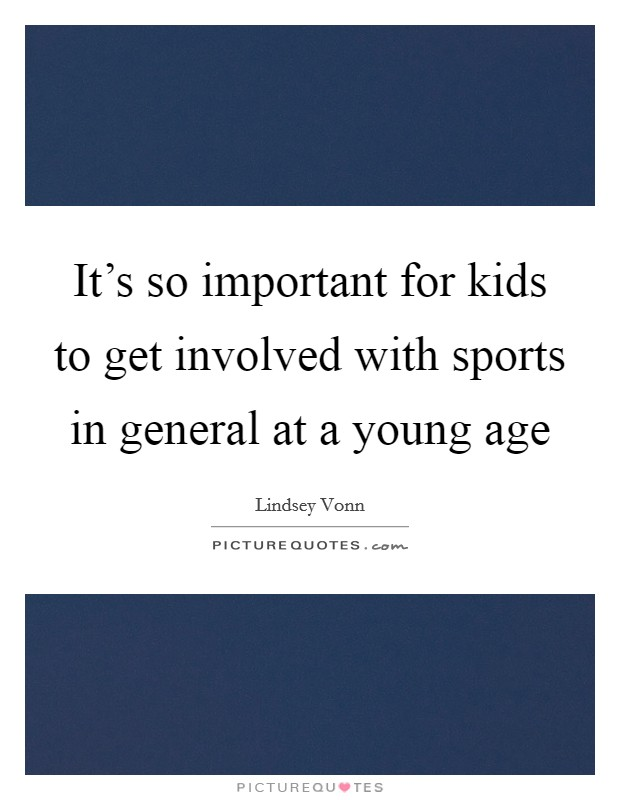 It's so important for kids to get involved with sports in general at a young age Picture Quote #1