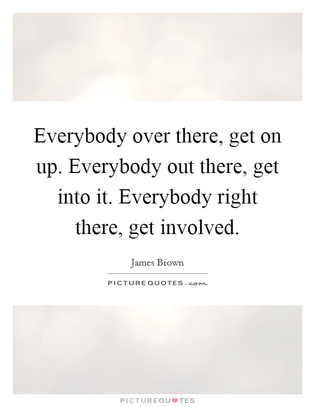 Everybody over there, get on up. Everybody out there, get into it. Everybody right there, get involved Picture Quote #1