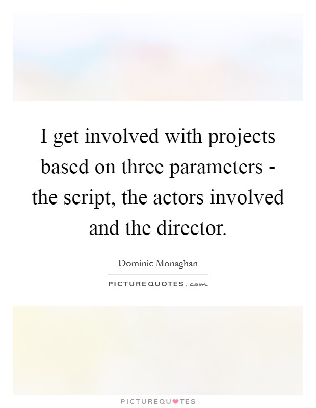 I get involved with projects based on three parameters - the script, the actors involved and the director Picture Quote #1