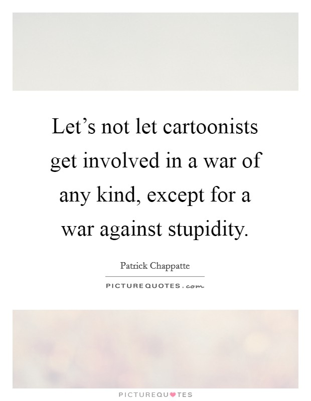 Let's not let cartoonists get involved in a war of any kind, except for a war against stupidity Picture Quote #1