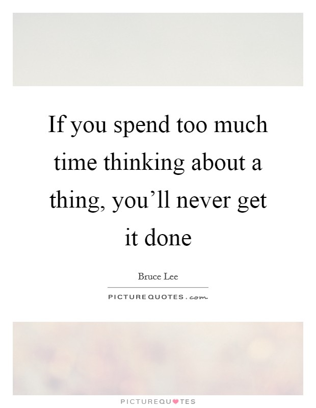 If you spend too much time thinking about a thing, you'll never get it done Picture Quote #1