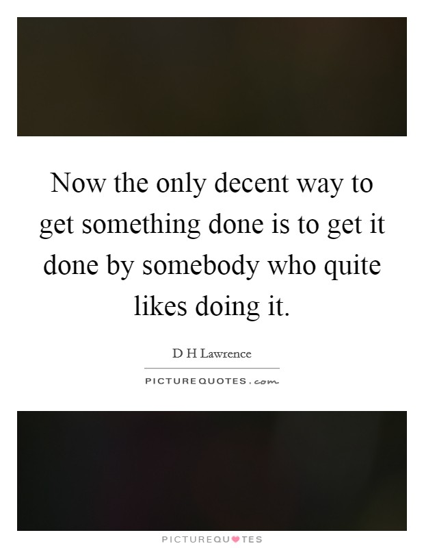 Now the only decent way to get something done is to get it done by somebody who quite likes doing it Picture Quote #1