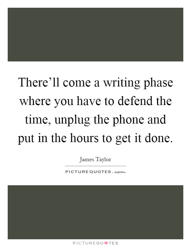 There'll come a writing phase where you have to defend the time, unplug the phone and put in the hours to get it done Picture Quote #1