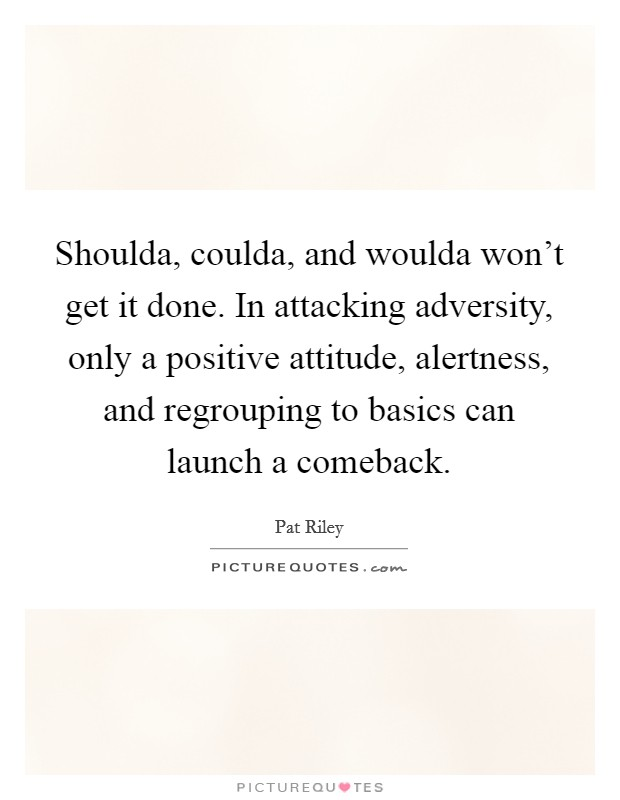 Shoulda, coulda, and woulda won't get it done. In attacking adversity, only a positive attitude, alertness, and regrouping to basics can launch a comeback Picture Quote #1