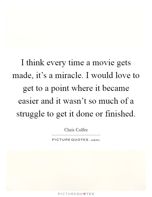 I think every time a movie gets made, it's a miracle. I would love to get to a point where it became easier and it wasn't so much of a struggle to get it done or finished Picture Quote #1