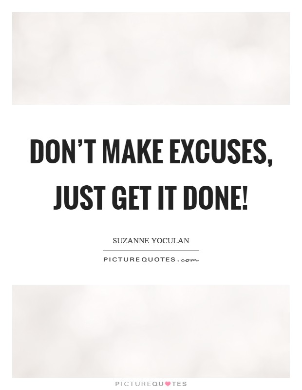 Don't make excuses, just get it done! Picture Quote #1