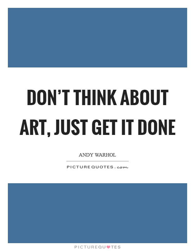 Don't think about art, just get it done Picture Quote #1