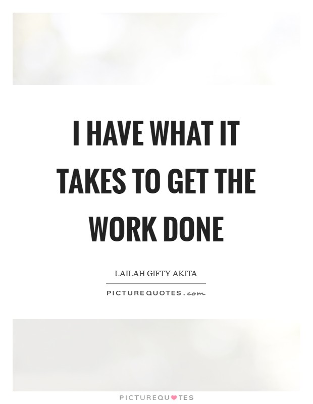 I have what it takes to get the work done Picture Quote #1
