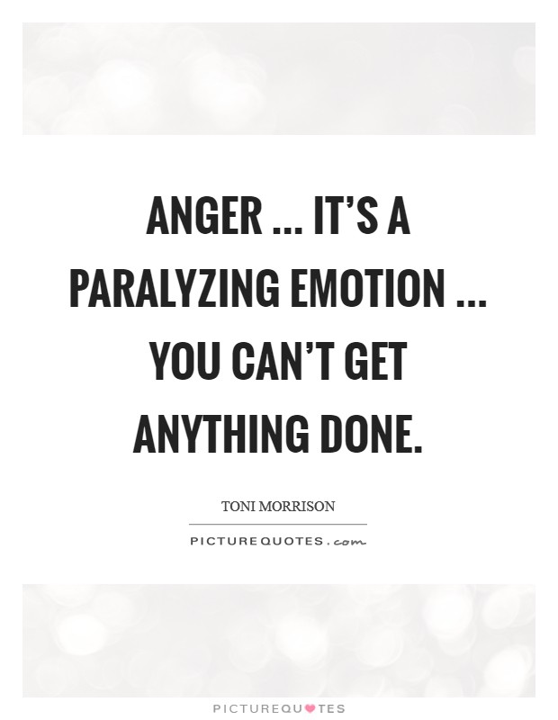 Anger ... it's a paralyzing emotion ... you can't get anything done Picture Quote #1
