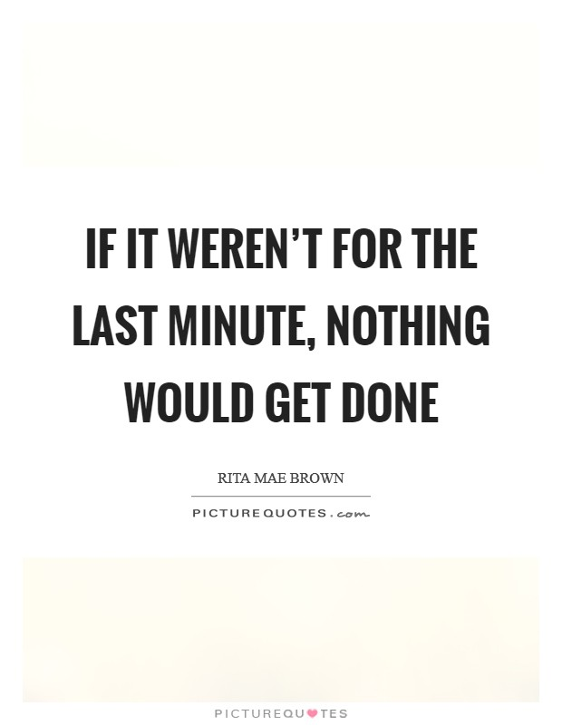 If it weren't for the last minute, nothing would get done Picture Quote #1