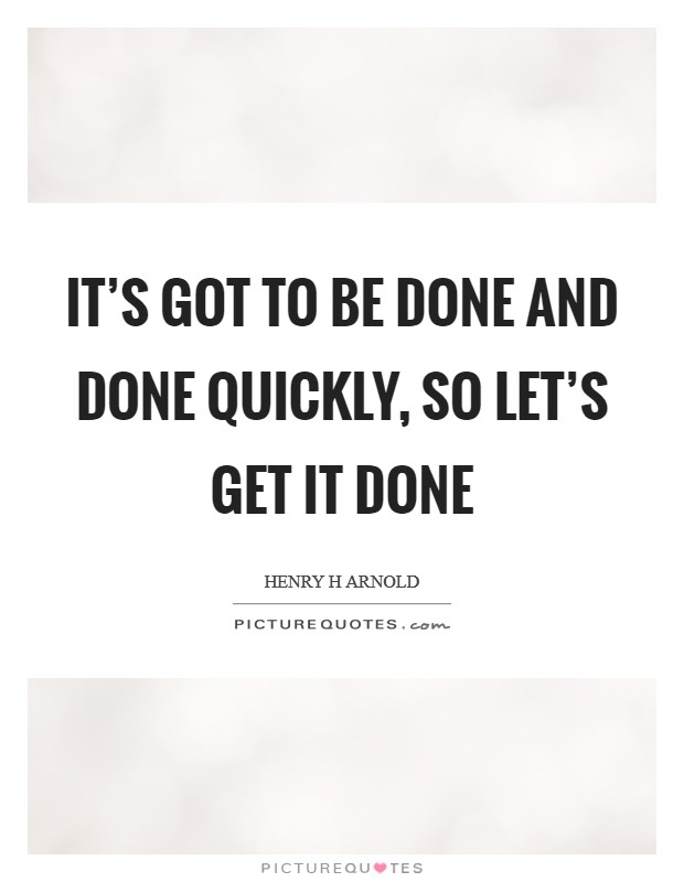 It's got to be done and done quickly, so let's get it done Picture Quote #1