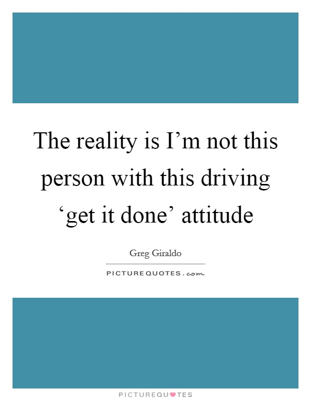 The reality is I'm not this person with this driving 'get it done' attitude Picture Quote #1