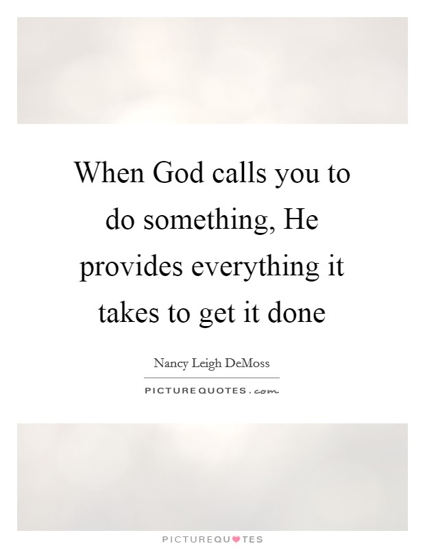 When God calls you to do something, He provides everything it takes to get it done Picture Quote #1