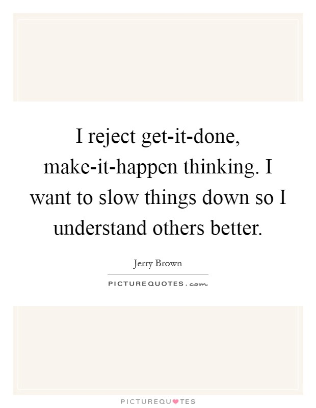 I reject get-it-done, make-it-happen thinking. I want to slow things down so I understand others better Picture Quote #1