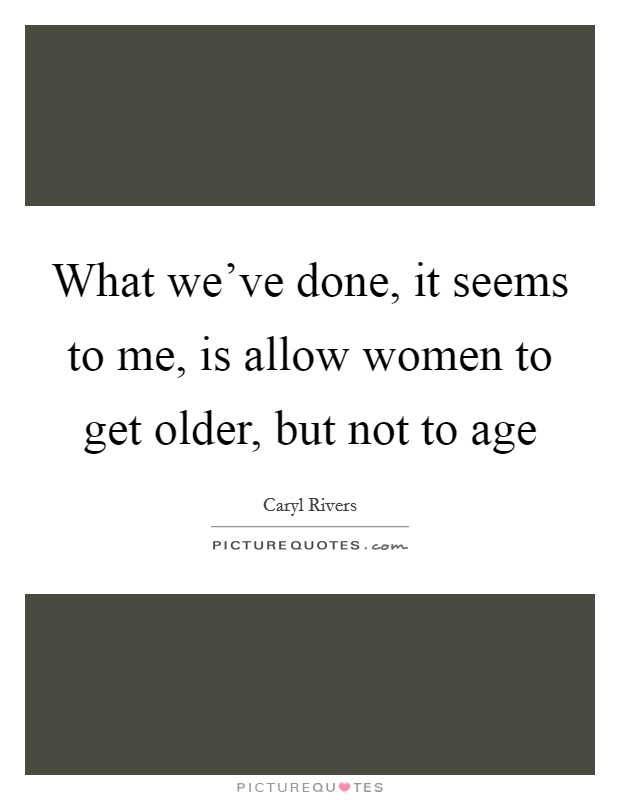 What we've done, it seems to me, is allow women to get older, but not to age Picture Quote #1