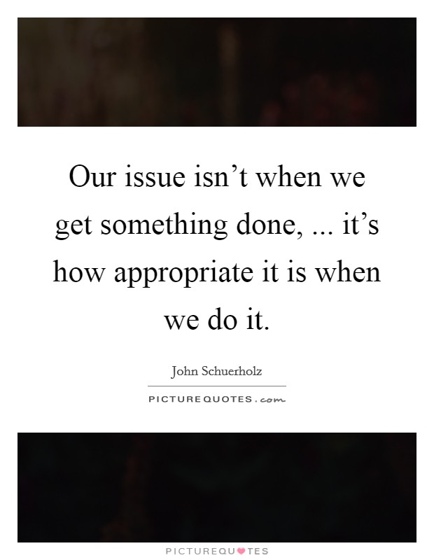 Our issue isn't when we get something done, ... it's how appropriate it is when we do it Picture Quote #1