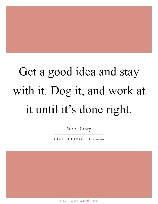 Get a good idea and stay with it. Dog it, and work at it until it's done right Picture Quote #1