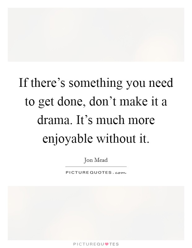 If there's something you need to get done, don't make it a drama. It's much more enjoyable without it Picture Quote #1