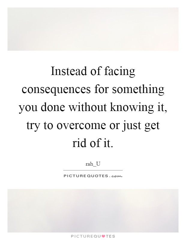 Instead of facing consequences for something you done without knowing it, try to overcome or just get rid of it Picture Quote #1