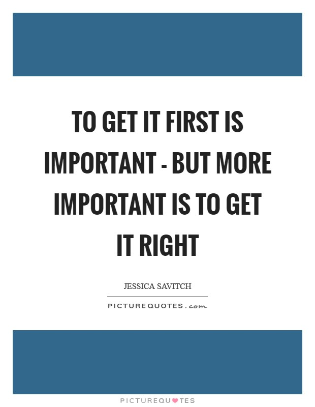 To get it first is important - but more important is to get it right Picture Quote #1