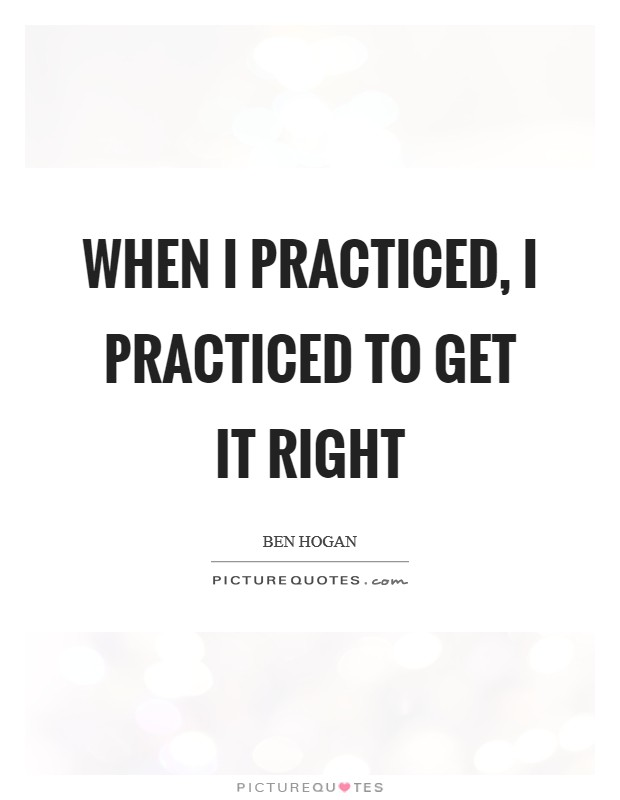 When I practiced, I practiced to get it right Picture Quote #1