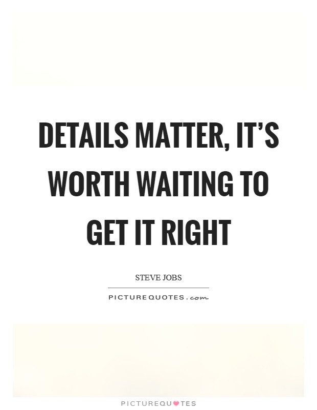 Details matter, it's worth waiting to get it right Picture Quote #1