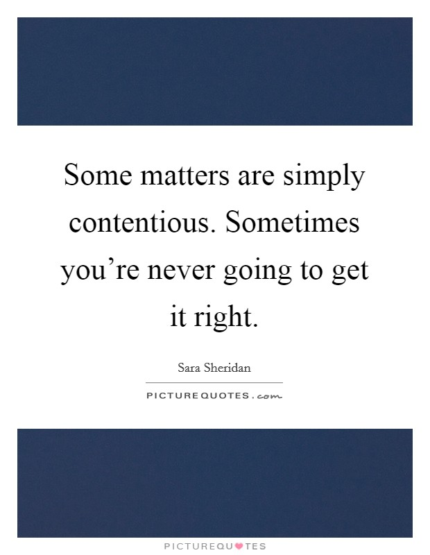 Some matters are simply contentious. Sometimes you're never going to get it right Picture Quote #1
