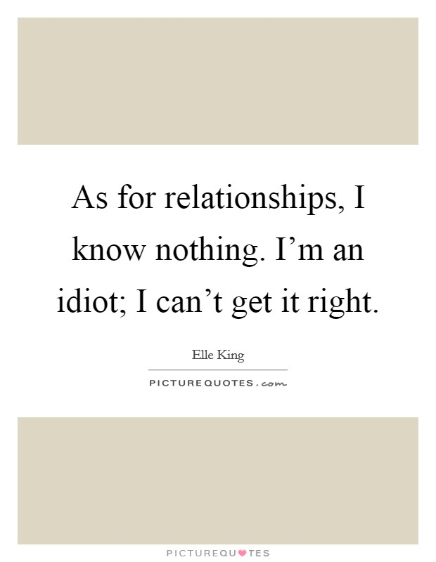 As for relationships, I know nothing. I'm an idiot; I can't get it right Picture Quote #1