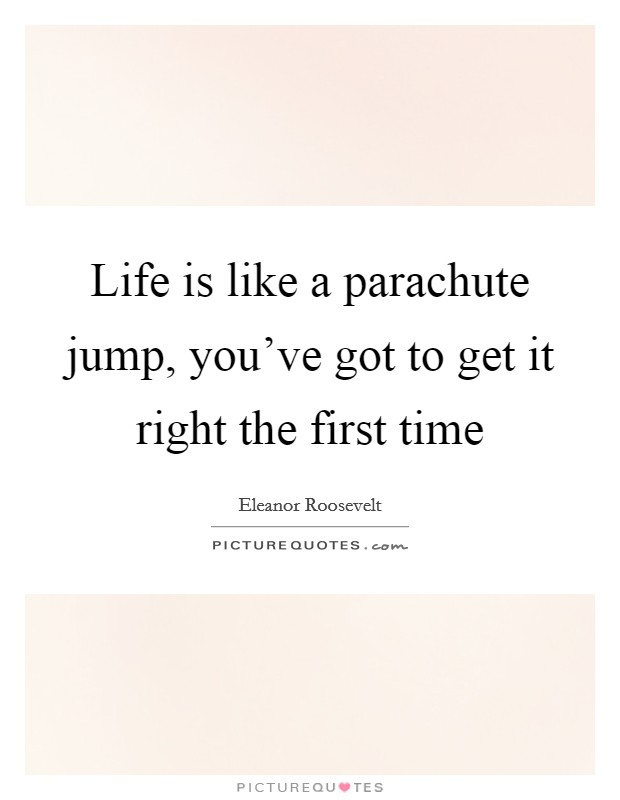 Life is like a parachute jump, you've got to get it right the first time Picture Quote #1