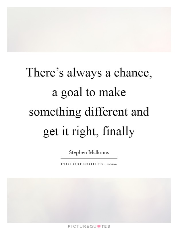 There's always a chance, a goal to make something different and get it right, finally Picture Quote #1