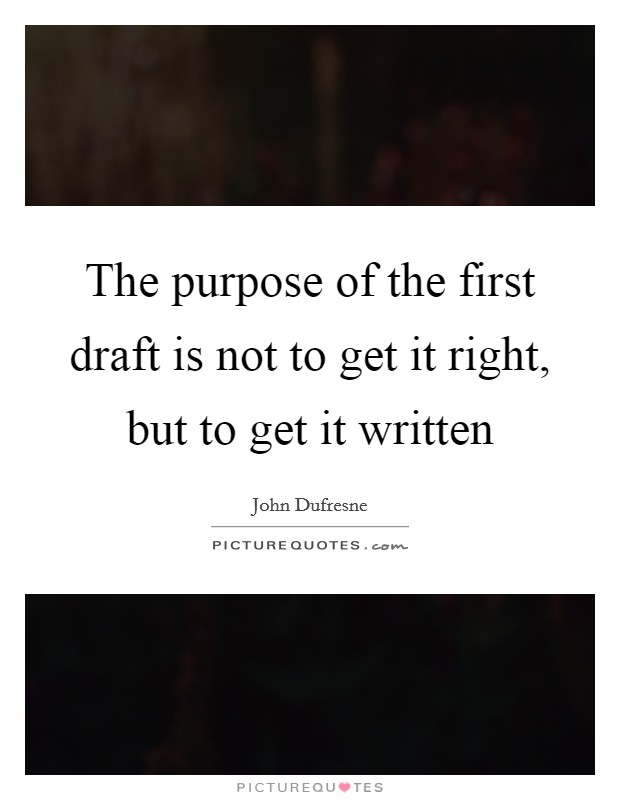 The purpose of the first draft is not to get it right, but to get it written Picture Quote #1