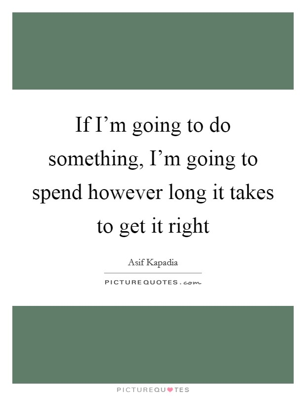 If I'm going to do something, I'm going to spend however long it takes to get it right Picture Quote #1