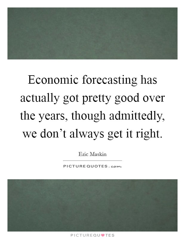 Economic forecasting has actually got pretty good over the years, though admittedly, we don't always get it right. Picture Quote #1