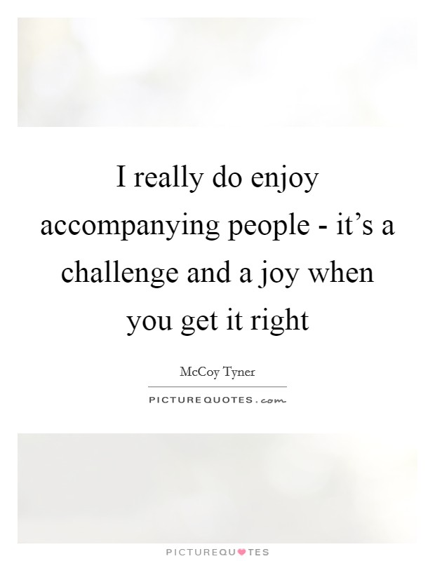 I really do enjoy accompanying people - it's a challenge and a joy when you get it right Picture Quote #1