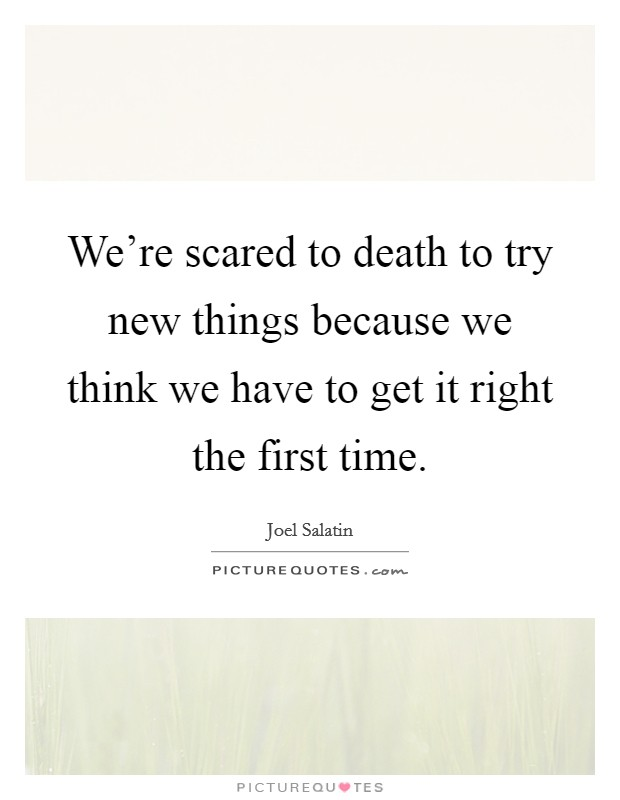 We're scared to death to try new things because we think we have to get it right the first time Picture Quote #1