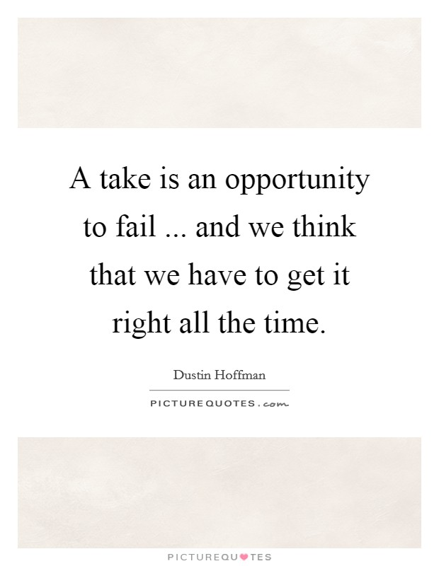 A take is an opportunity to fail ... and we think that we have to get it right all the time Picture Quote #1