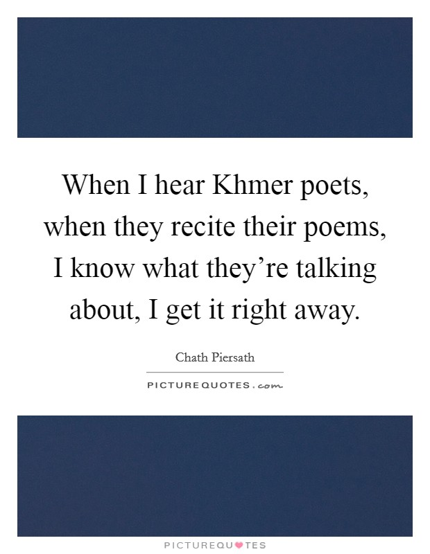 When I hear Khmer poets, when they recite their poems, I know what they're talking about, I get it right away Picture Quote #1