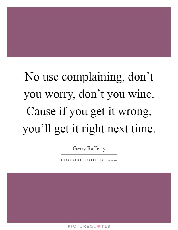 No use complaining, don't you worry, don't you wine. Cause if you get it wrong, you'll get it right next time Picture Quote #1