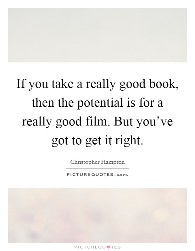 If you take a really good book, then the potential is for a really good film. But you've got to get it right Picture Quote #1