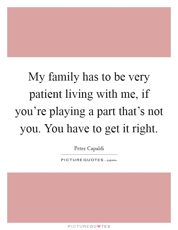My family has to be very patient living with me, if you're playing a part that's not you. You have to get it right Picture Quote #1