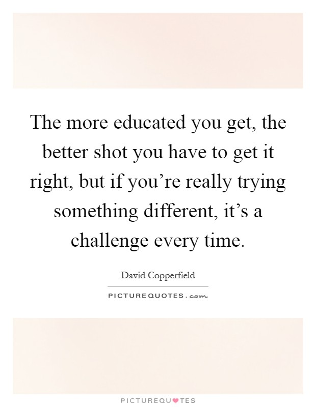 The more educated you get, the better shot you have to get it right, but if you're really trying something different, it's a challenge every time. Picture Quote #1