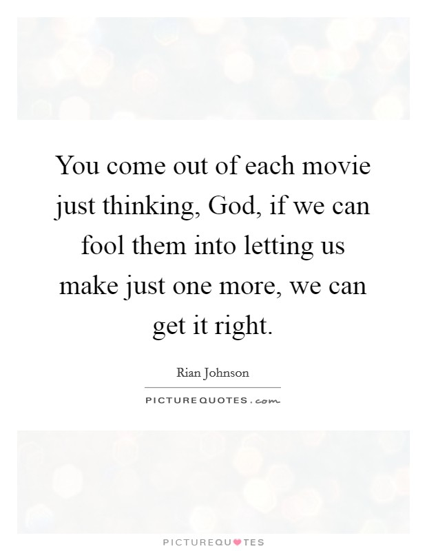 You come out of each movie just thinking, God, if we can fool them into letting us make just one more, we can get it right Picture Quote #1