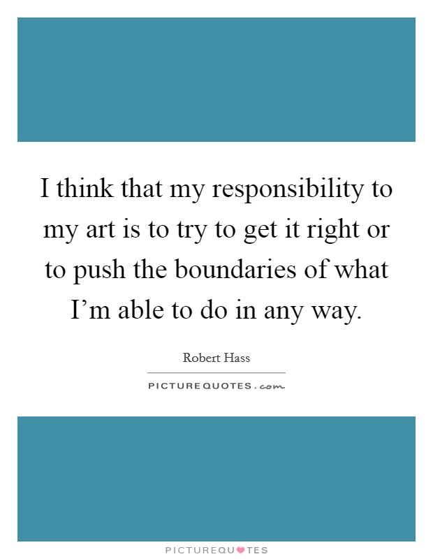 I think that my responsibility to my art is to try to get it right or to push the boundaries of what I'm able to do in any way Picture Quote #1